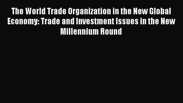 [PDF] The World Trade Organization in the New Global Economy: Trade and Investment Issues in