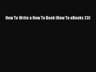 FREE DOWNLOAD How To Write a How To Book (How To eBooks 23) DOWNLOAD ONLINE