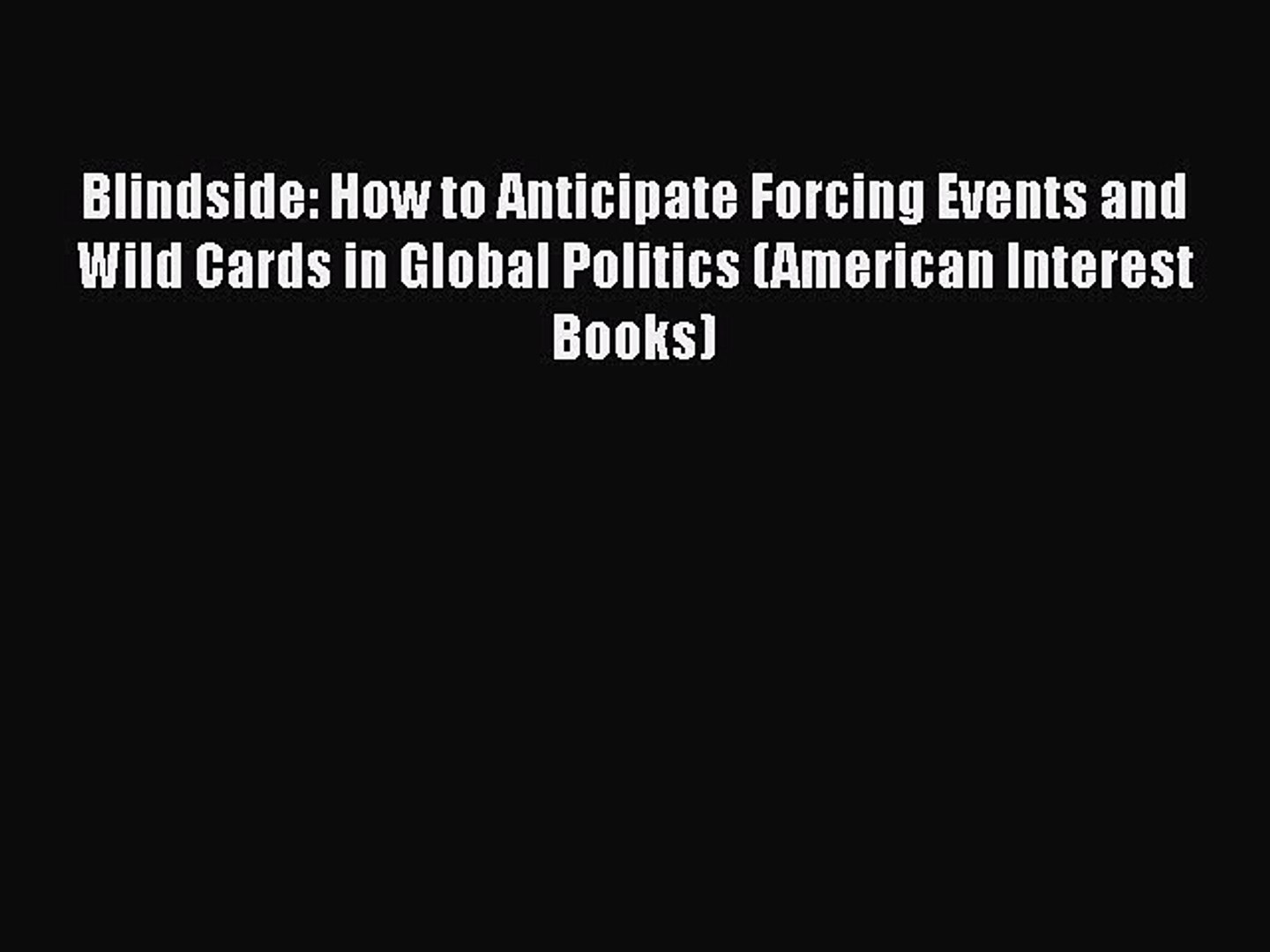Read Book Blindside: How to Anticipate Forcing Events and Wild Cards in Global Politics (American