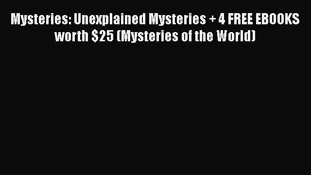 Read Mysteries: Unexplained Mysteries + 4 FREE EBOOKS worth $25 (Mysteries of the World) PDF