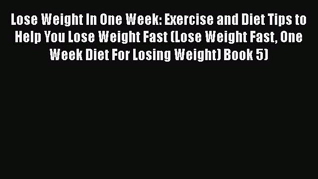 Read Lose Weight In One Week: Exercise and Diet Tips to Help You Lose Weight Fast (Lose Weight