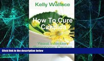Must Have  How To Cure Candida: Yeast Infection Causes, Symptoms, Diet   Natural Remedies