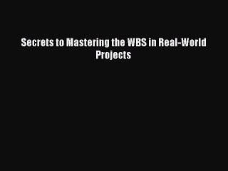 Secrets to Mastering the WBS in Real-World Projects