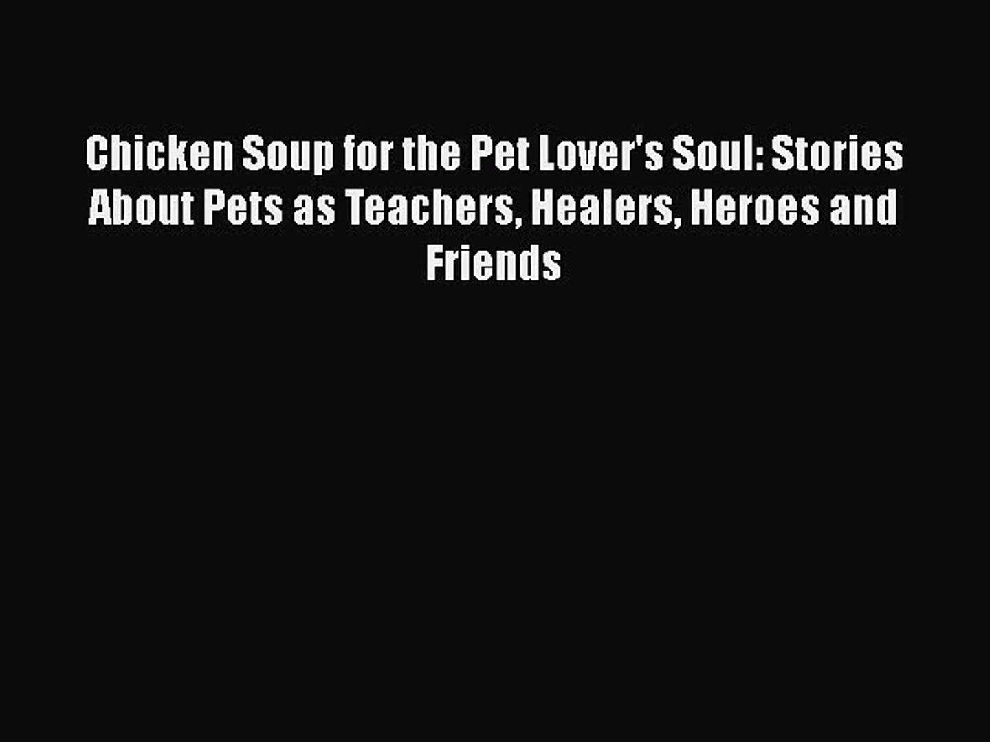 Read Book Chicken Soup for the Pet Lover's Soul: Stories About Pets as Teachers Healers Heroes
