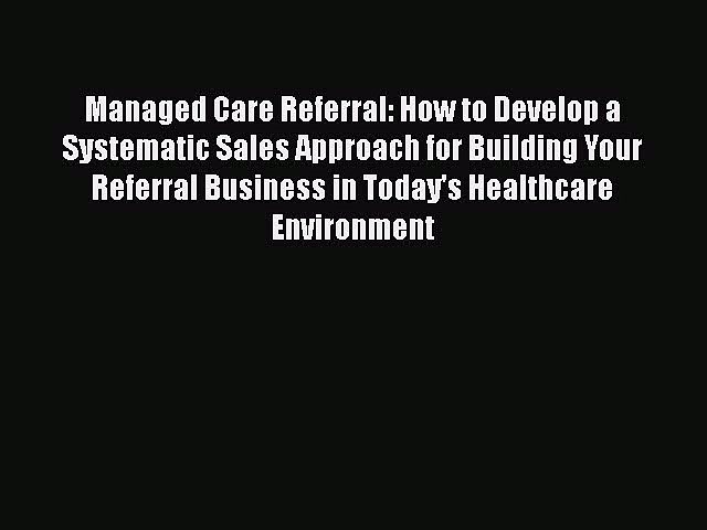 Read Managed Care Referral: How to Develop a Systematic Sales Approach for Building Your Referral