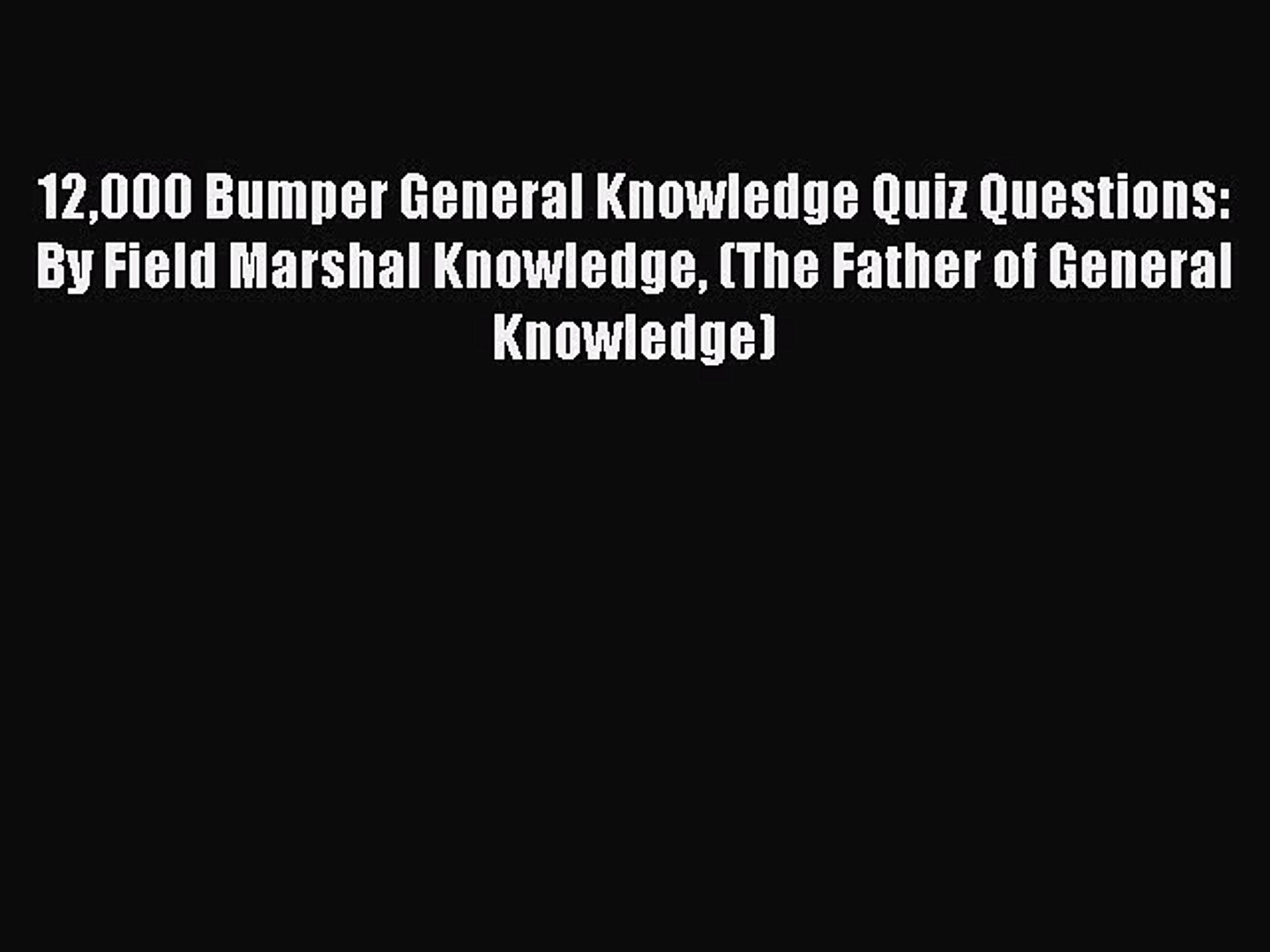 Read 12000 Bumper General Knowledge Quiz Questions: By Field Marshal  Knowledge (The Father