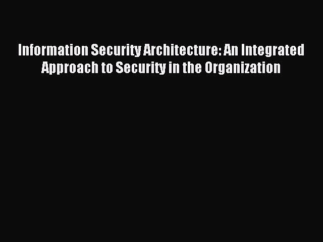 Read Information Security Architecture: An Integrated Approach to Security in the Organization
