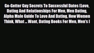 Read Go-Getter Guy Secrets To Successful Dates (Love Dating And Relationships For Men Men Dating