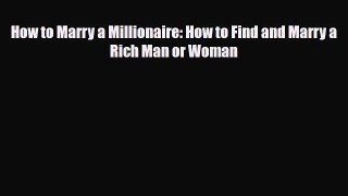 Read How to Marry a Millionaire: How to Find and Marry a Rich Man or Woman Ebook Free