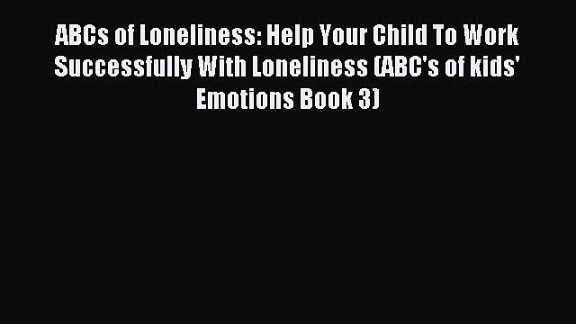 Read ABCs of Loneliness: Help Your Child To Work Successfully With Loneliness (ABC's of kids'