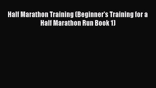 Download Half Marathon Training (Beginner's Training for a Half Marathon Run Book 1) PDF Free