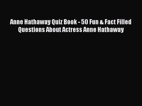 Read Anne Hathaway Quiz Book - 50 Fun & Fact Filled Questions About Actress Anne Hathaway PDF