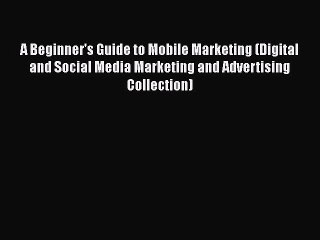 PDF A Beginner's Guide to Mobile Marketing (Digital and Social Media Marketing and Advertising