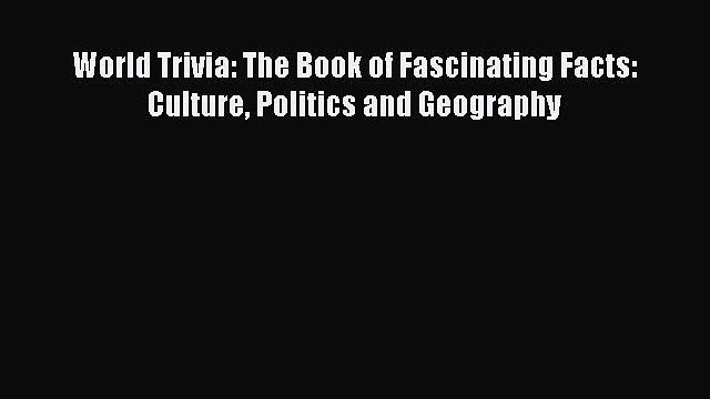 Read World Trivia: The Book of Fascinating Facts: Culture Politics and Geography Ebook Online