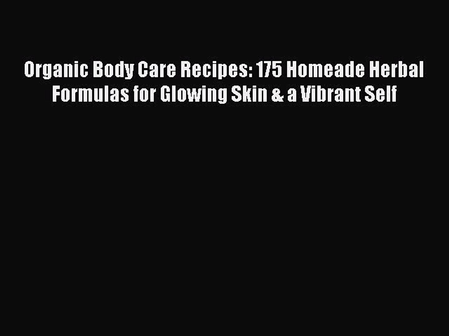 Read Organic Body Care Recipes: 175 Homeade Herbal Formulas for Glowing Skin & a Vibrant Self