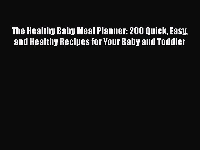 Read The Healthy Baby Meal Planner: 200 Quick Easy and Healthy Recipes for Your Baby and Toddler