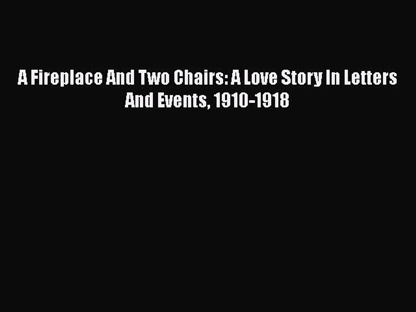 Read A Fireplace And Two Chairs: A Love Story In Letters And Events 1910-1918 PDF Online