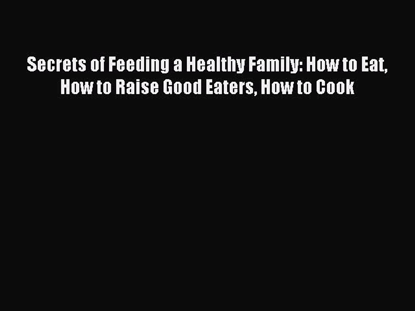 Download Secrets of Feeding a Healthy Family: How to Eat How to Raise Good Eaters How to Cook