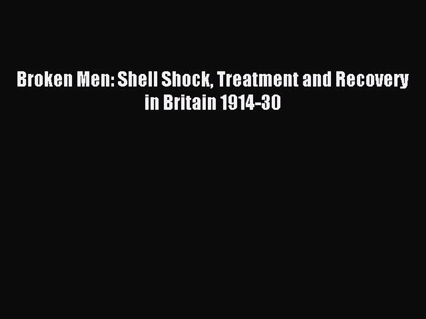 Read Broken Men: Shell Shock Treatment and Recovery in Britain 1914-30 PDF Free