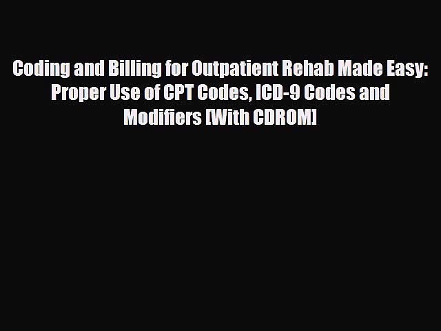 Download Coding and Billing for Outpatient Rehab Made Easy: Proper Use of CPT Codes ICD-9 Codes