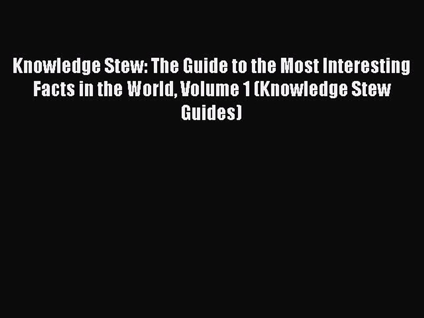 Most Interesting Facts >> Read Knowledge Stew The Guide To The Most Interesting Facts In The World Volume 1 Knowledge