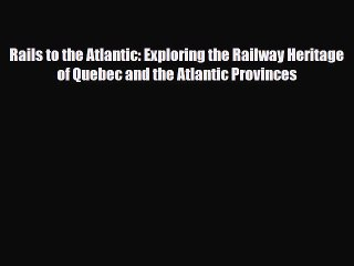 Read Books Rails to the Atlantic: Exploring the Railway Heritage of Quebec and the Atlantic