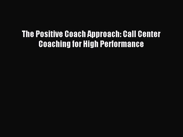Read The Positive Coach Approach: Call Center Coaching for High Performance E-Book Free