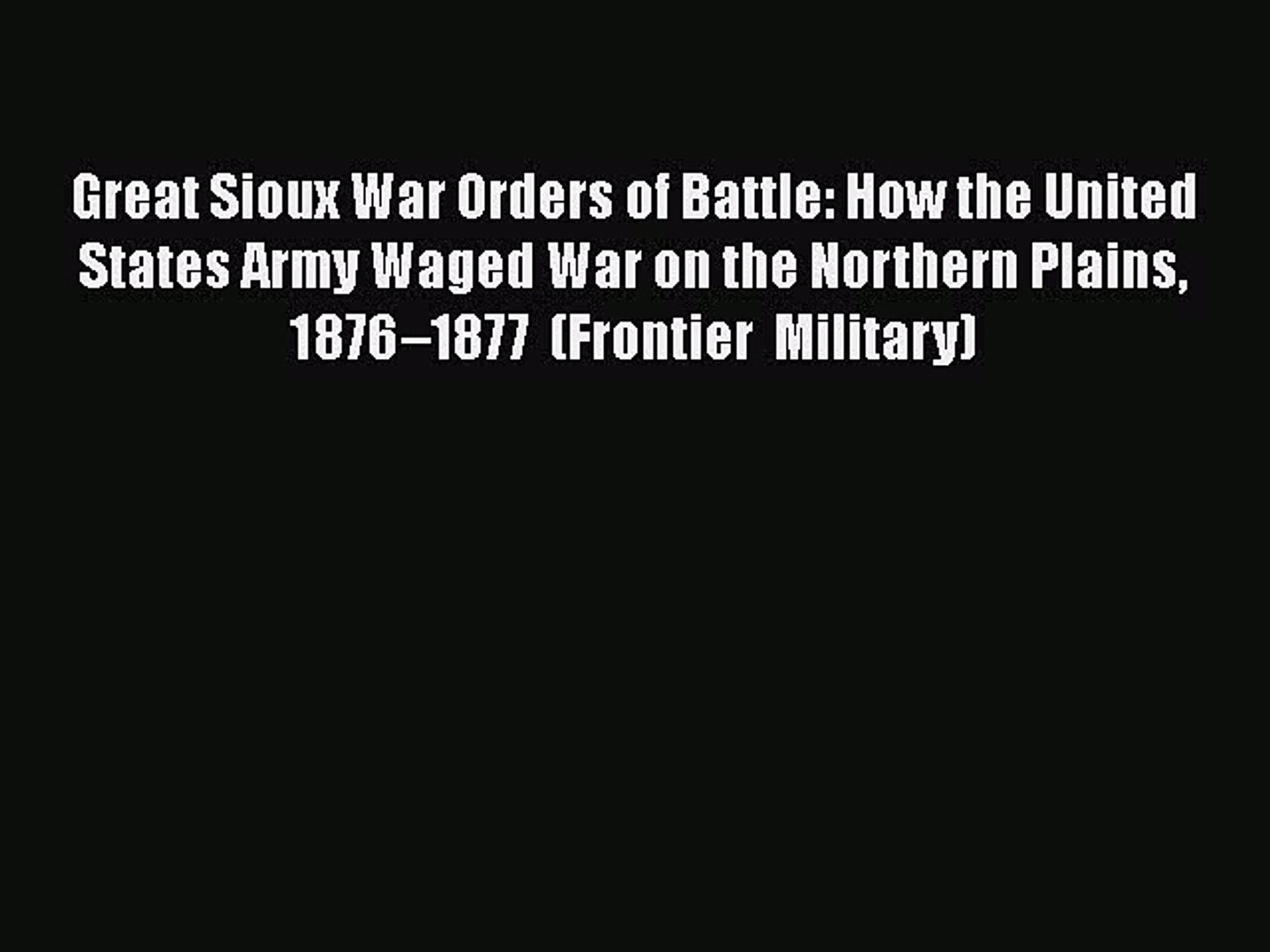 Read Books Great Sioux War Orders of Battle: How the United States Army Waged War on the Northern