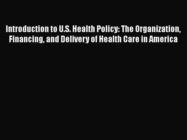 Download Introduction to U.S. Health Policy: The Organization Financing and Delivery of Health
