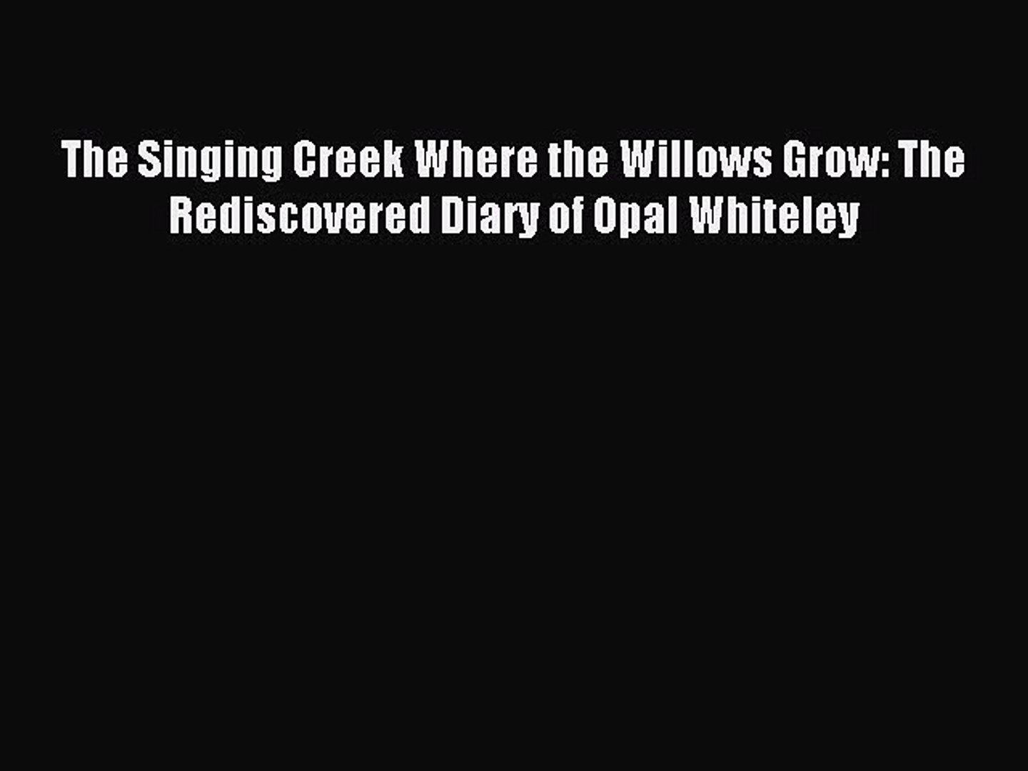 Read The Singing Creek Where the Willows Grow: The Rediscovered Diary of Opal Whiteley Ebook