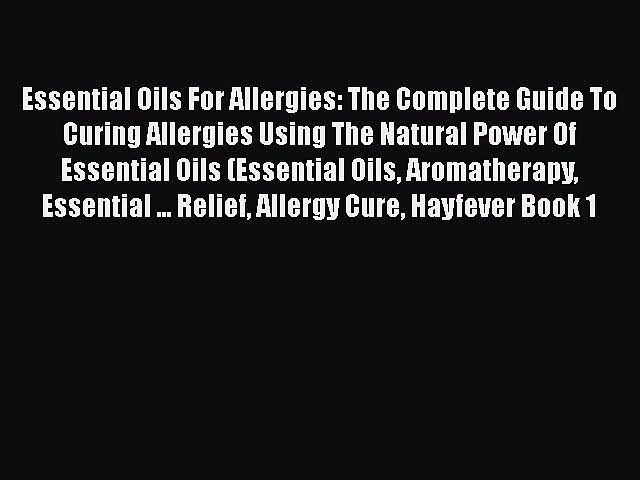 Read Essential Oils For Allergies: The Complete Guide To Curing Allergies Using The Natural