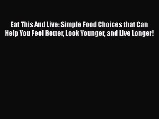 [PDF] Eat This And Live: Simple Food Choices that Can Help You Feel Better Look Younger and