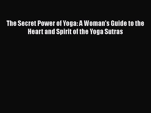 Read Books The Secret Power of Yoga: A Woman's Guide to the Heart and Spirit of the Yoga Sutras