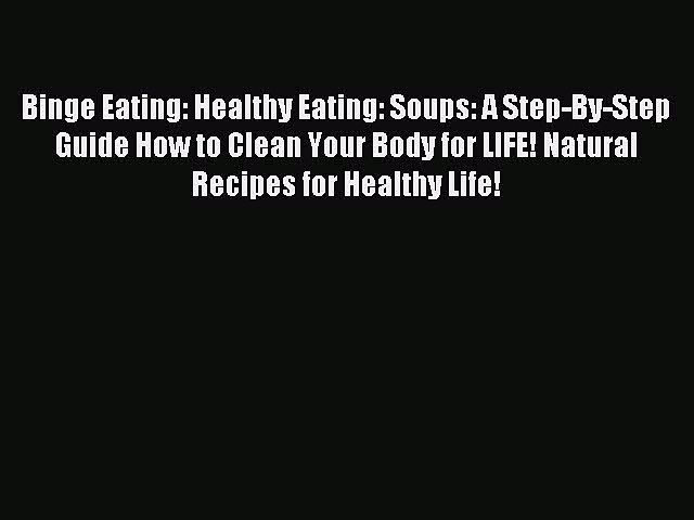 [PDF] Binge Eating: Healthy Eating: Soups: A Step-By-Step Guide How to Clean Your Body for
