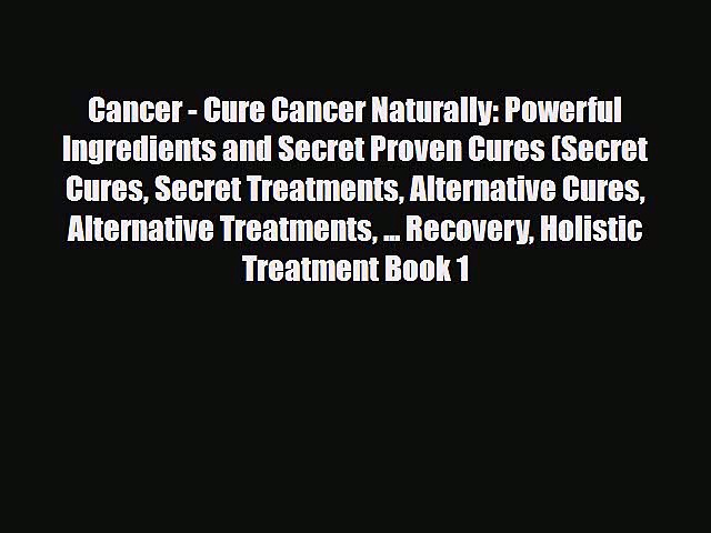 Read Cancer – Cure Cancer Naturally: Powerful Ingredients and Secret Proven Cures (Secret Cures