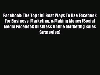 Download Facebook: The Top 100 Best Ways To Use Facebook For Business Marketing & Making Money