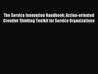 Download The Service Innovation Handbook: Action-oriented Creative Thinking Toolkit for Service