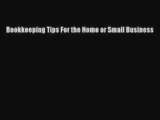 Read Bookkeeping Tips For the Home or Small Business Ebook Online