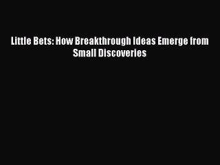 Read Little Bets: How Breakthrough Ideas Emerge from Small Discoveries Ebook Free
