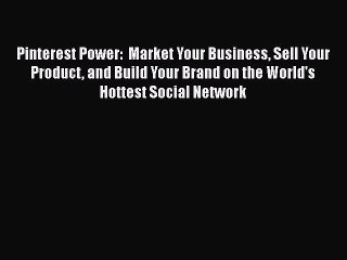Read Pinterest Power:  Market Your Business Sell Your Product and Build Your Brand on the World's