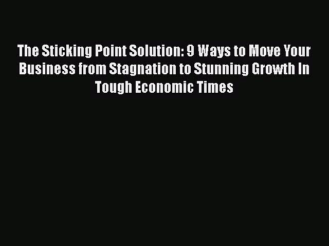 Read The Sticking Point Solution: 9 Ways to Move Your Business from Stagnation to Stunning