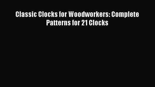 [PDF] Classic Clocks for Woodworkers: Complete Patterns for 21 Clocks [Read] Full Ebook
