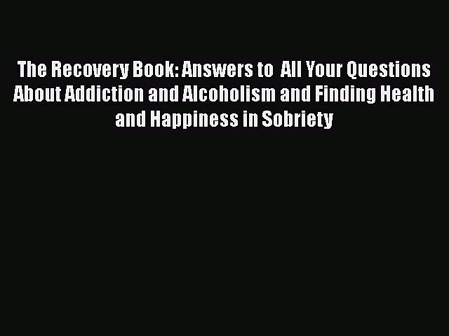 Read Books The Recovery Book: Answers to  All Your Questions About Addiction and Alcoholism