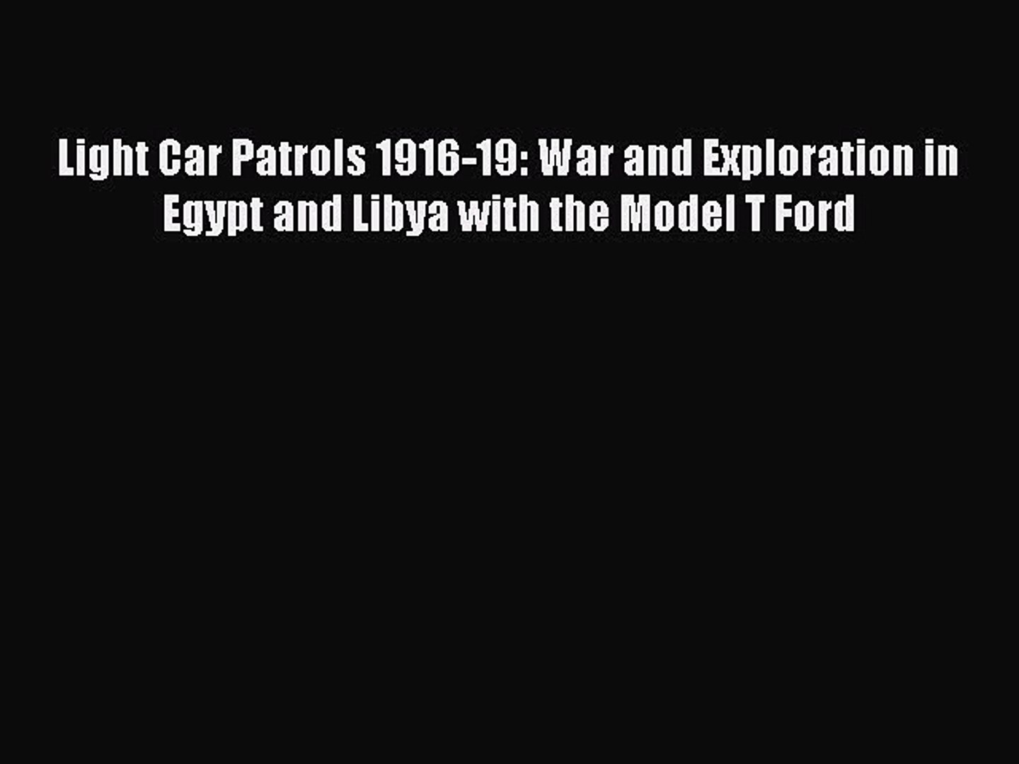 Read Light Car Patrols 1916-19: War and Exploration in Egypt and Libya with the Model T Ford