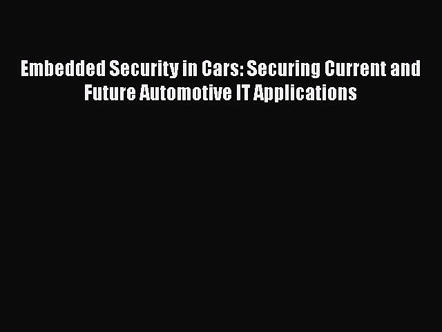 Read Book Embedded Security in Cars: Securing Current and Future Automotive IT Applications