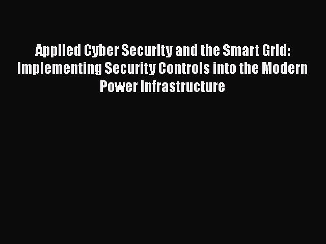 Read Book Applied Cyber Security and the Smart Grid: Implementing Security Controls into the