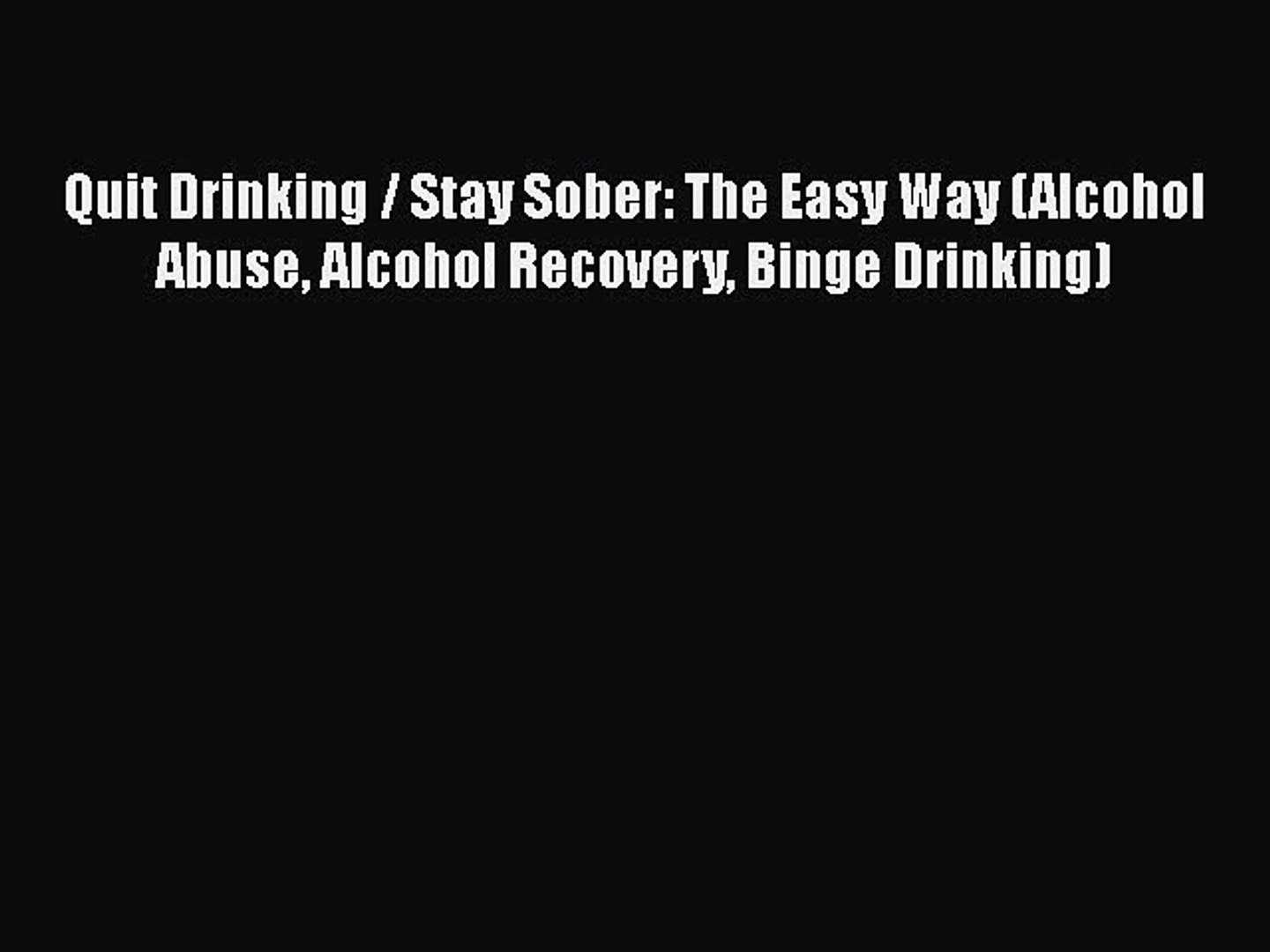 Read Books Quit Drinking / Stay Sober: The Easy Way (Alcohol Abuse Alcohol Recovery Binge Drinking)