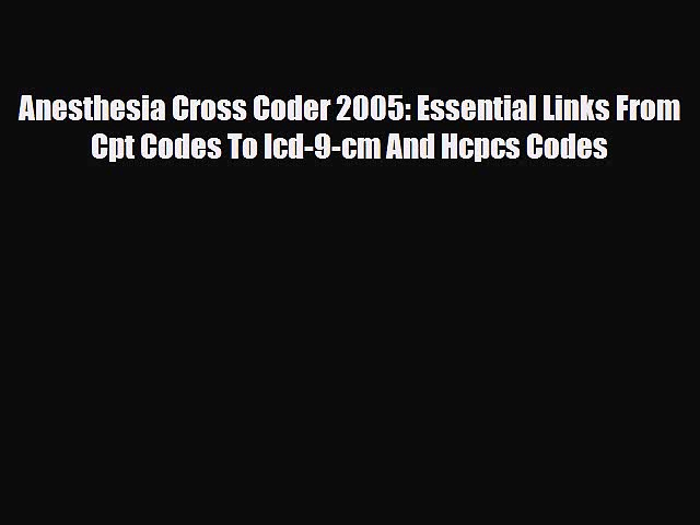 Read Anesthesia Cross Coder 2005: Essential Links From Cpt Codes To Icd-9-cm And Hcpcs Codes