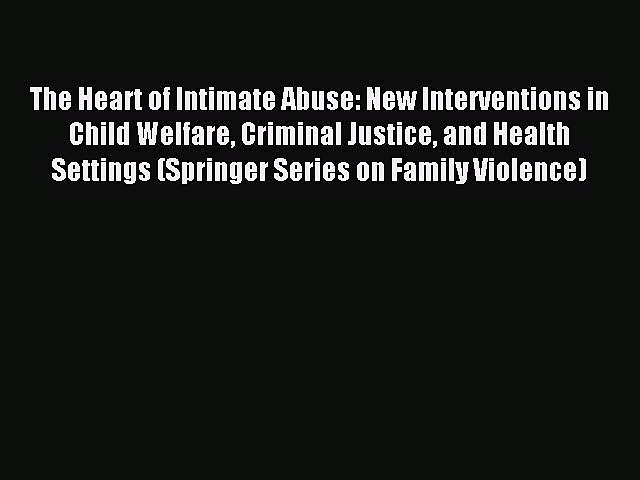 Download The Heart of Intimate Abuse: New Interventions in Child Welfare Criminal Justice and