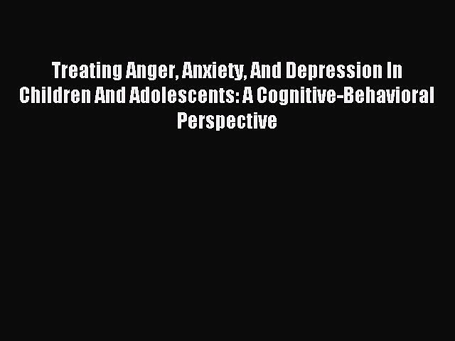Read Treating Anger Anxiety And Depression In Children And Adolescents: A Cognitive-Behavioral